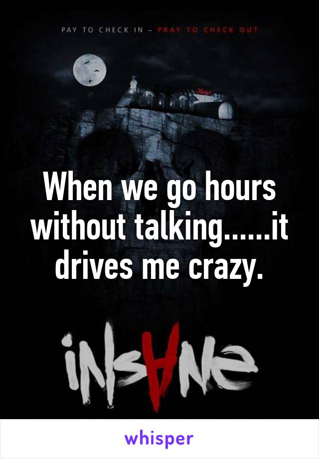 When we go hours without talking......it drives me crazy.