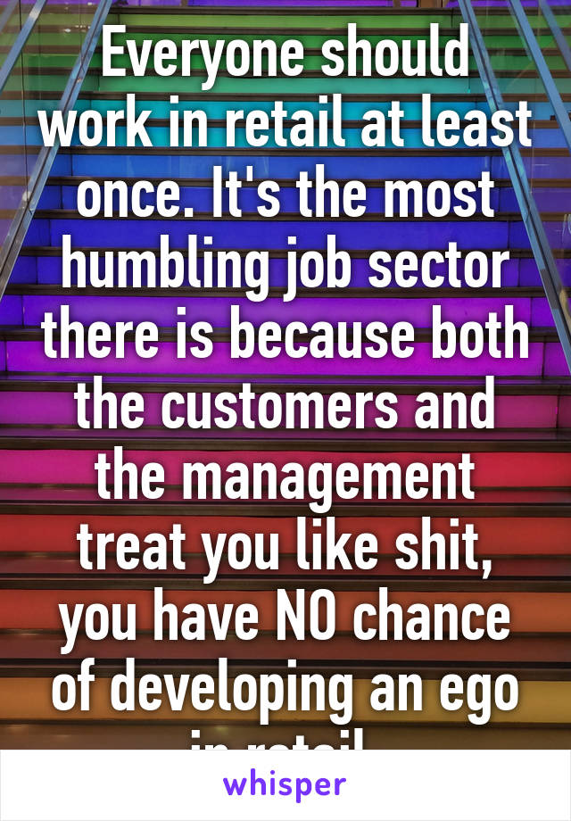 Everyone should work in retail at least once. It's the most humbling job sector there is because both the customers and the management treat you like shit, you have NO chance of developing an ego in retail.