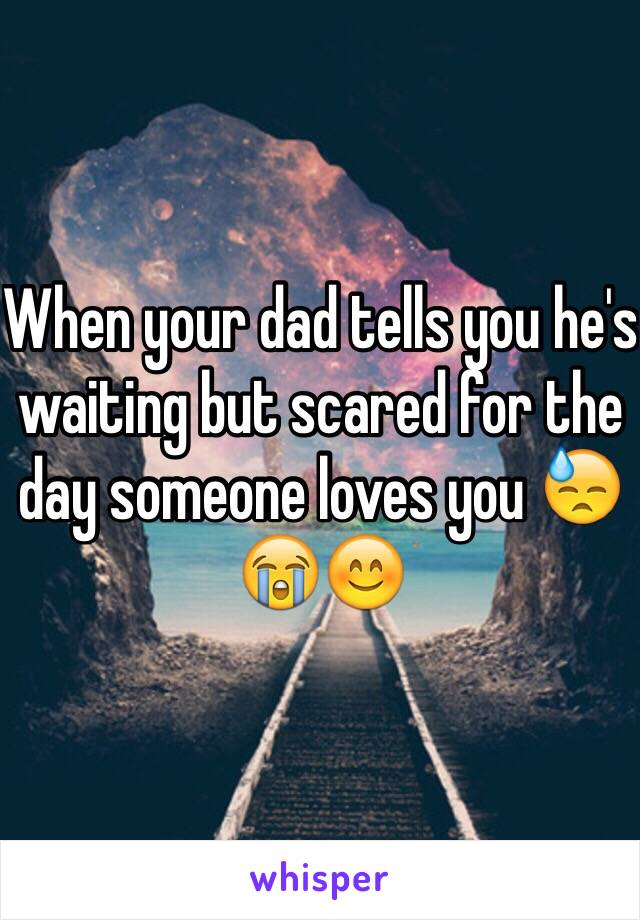 When your dad tells you he's waiting but scared for the day someone loves you 😓😭😊