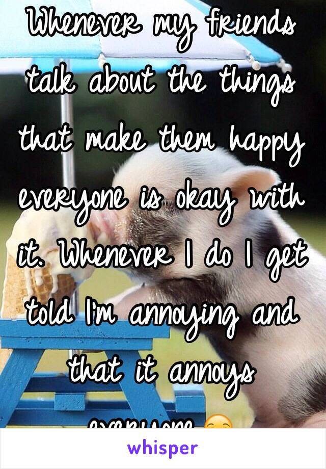Whenever my friends talk about the things that make them happy everyone is okay with it. Whenever I do I get told I'm annoying and that it annoys everyone.😒