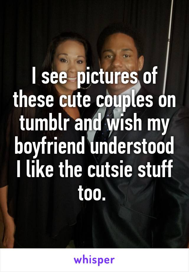 I see  pictures of these cute couples on tumblr and wish my boyfriend understood I like the cutsie stuff too.