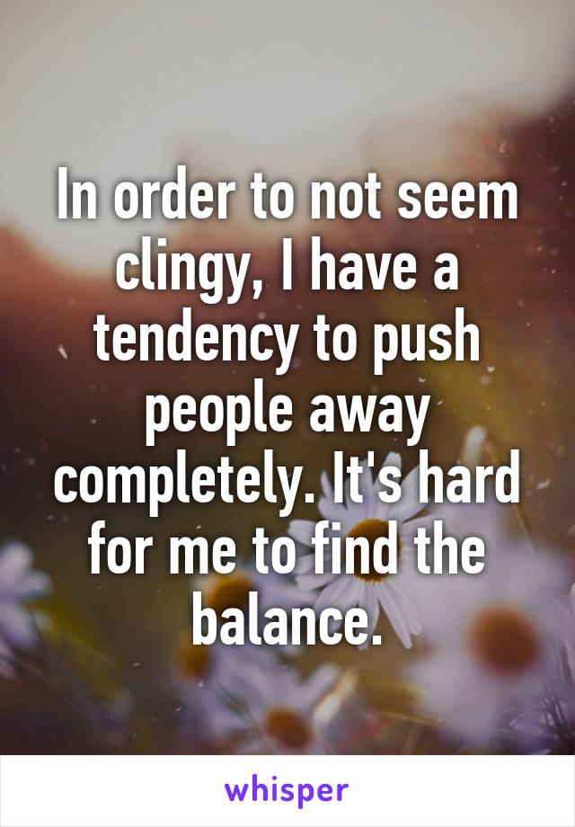 In order to not seem clingy, I have a tendency to push people away completely. It's hard for me to find the balance.