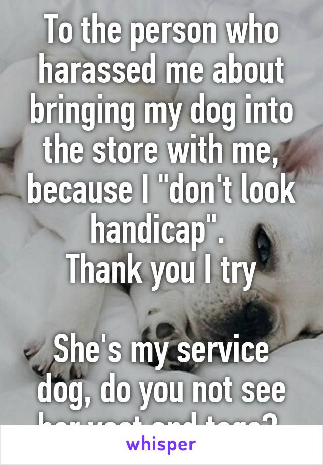 """To the person who harassed me about bringing my dog into the store with me, because I """"don't look handicap"""".  Thank you I try  She's my service dog, do you not see her vest and tags?"""