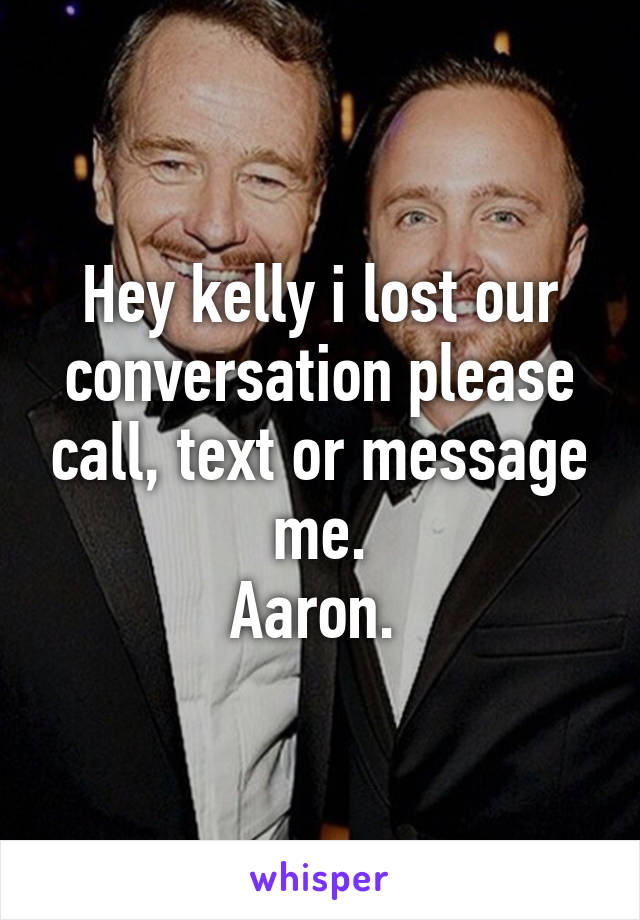 Hey kelly i lost our conversation please call, text or message me. Aaron.