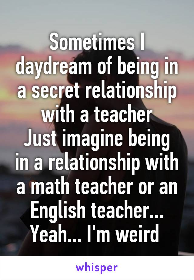 Sometimes I daydream of being in a secret relationship with a teacher Just imagine being in a relationship with a math teacher or an English teacher... Yeah... I'm weird