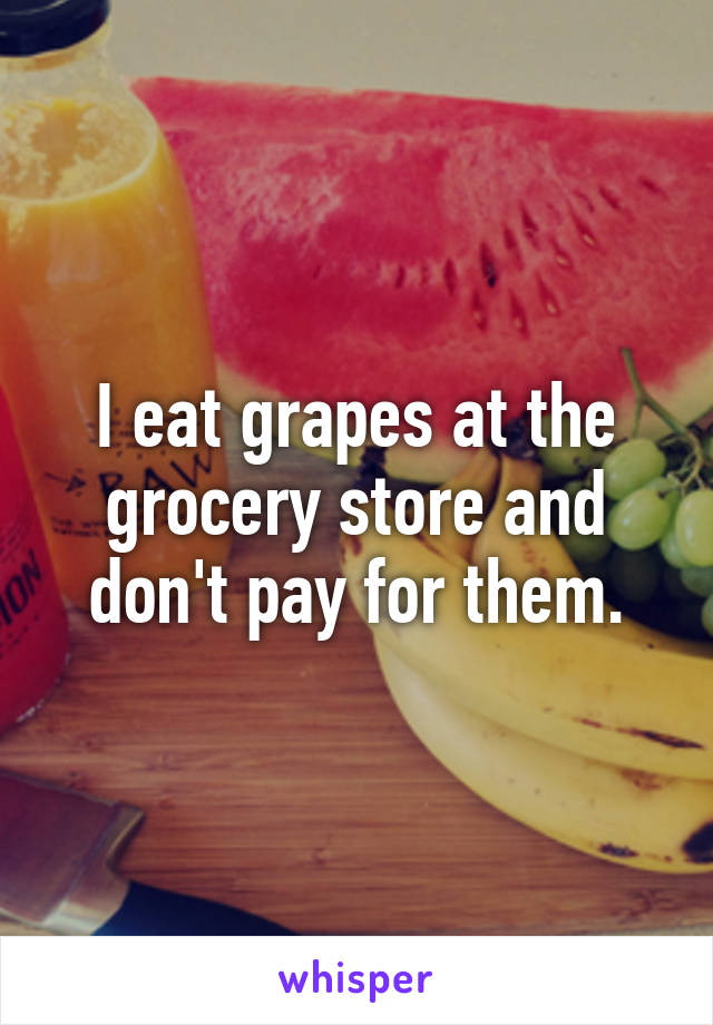 I eat grapes at the grocery store and don't pay for them.