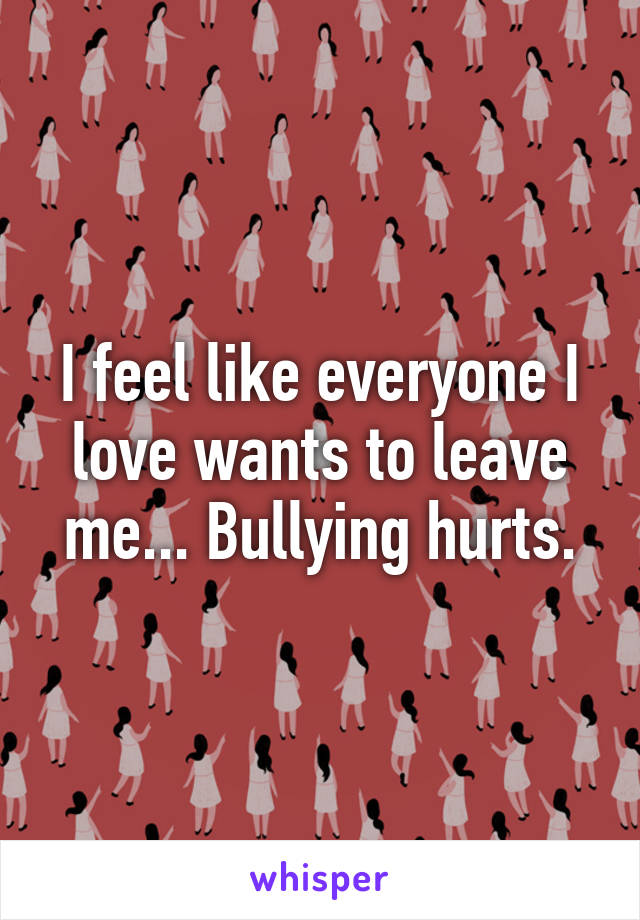 I feel like everyone I love wants to leave me... Bullying hurts.