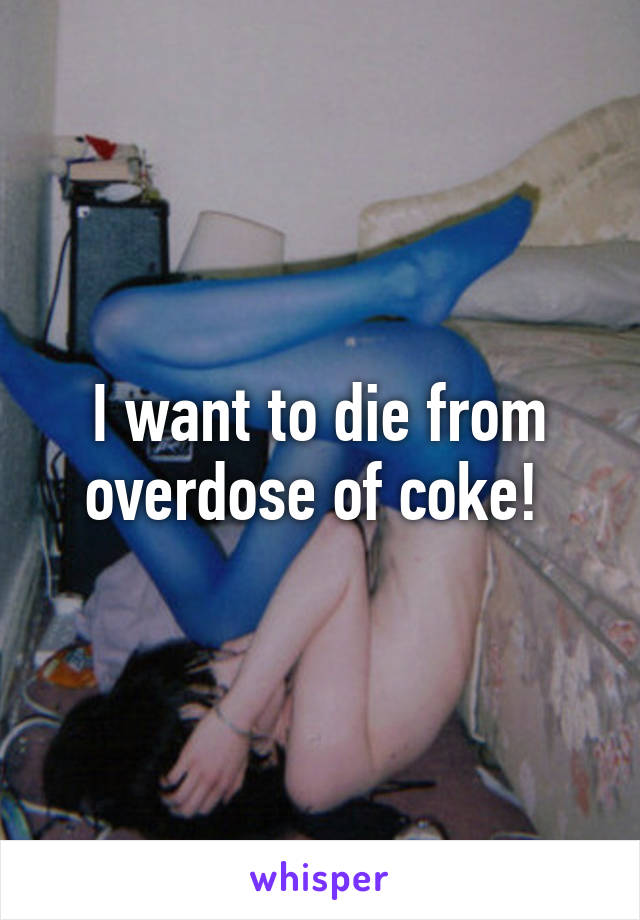 I want to die from overdose of coke!