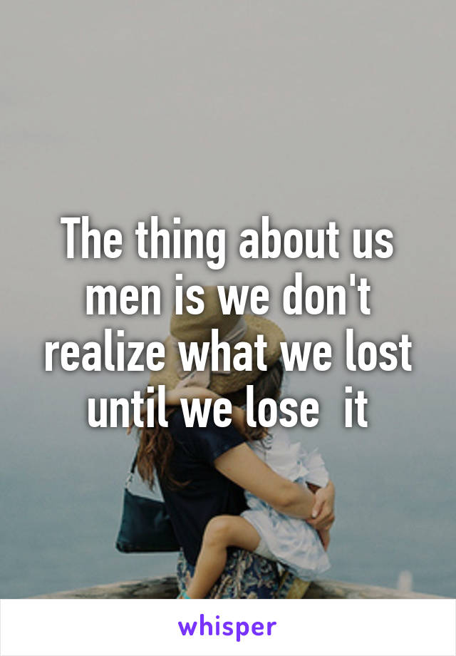 The thing about us men is we don't realize what we lost until we lose  it