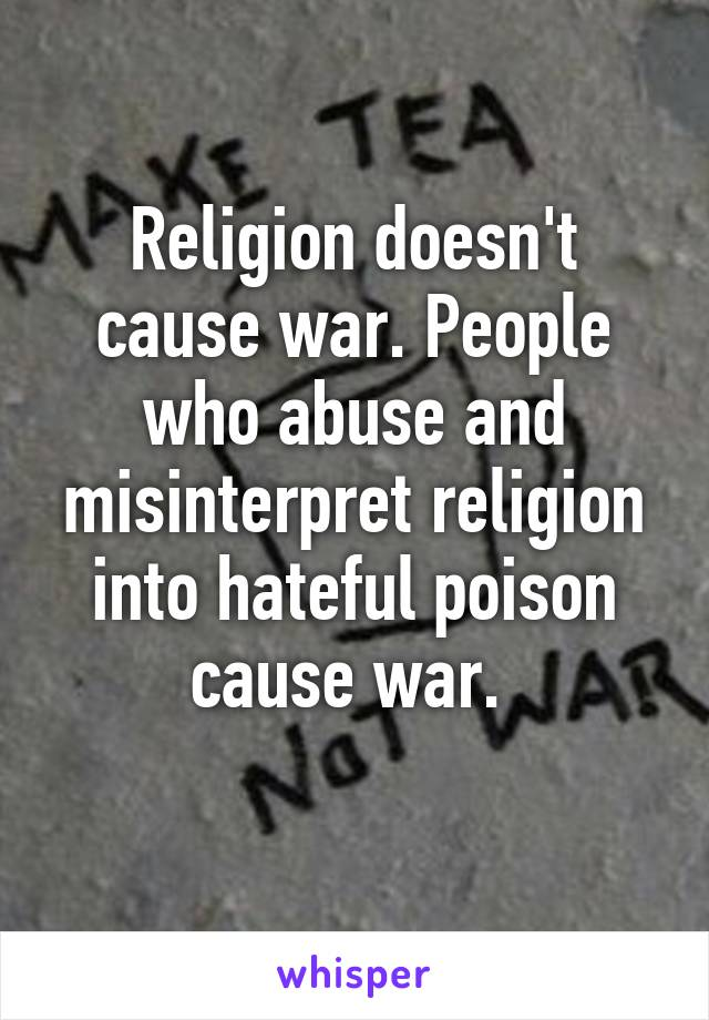 Religion doesn't cause war. People who abuse and misinterpret religion into hateful poison cause war.