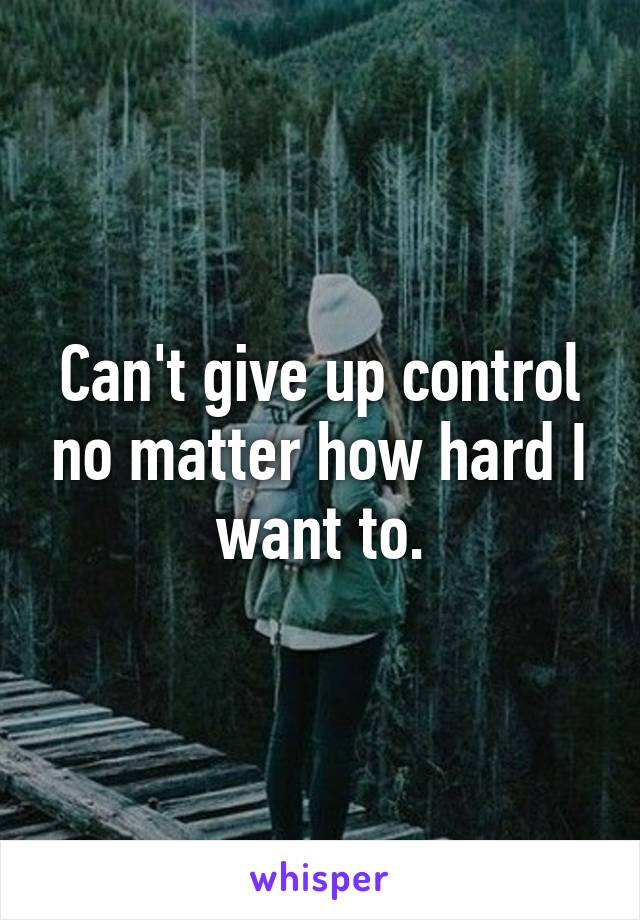 Can't give up control no matter how hard I want to.