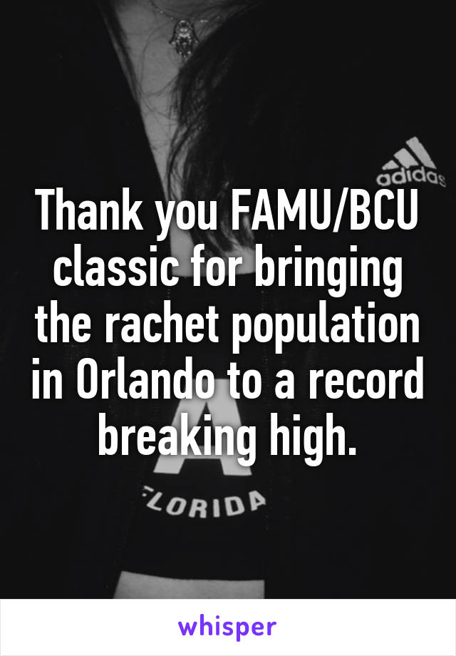 Thank you FAMU/BCU classic for bringing the rachet population in Orlando to a record breaking high.
