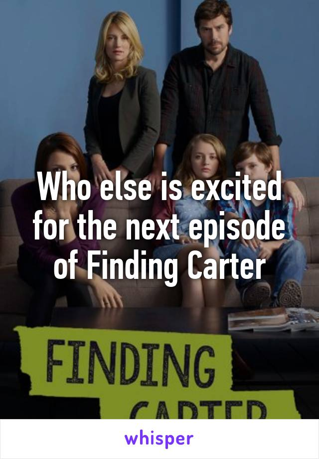 Who else is excited for the next episode of Finding Carter