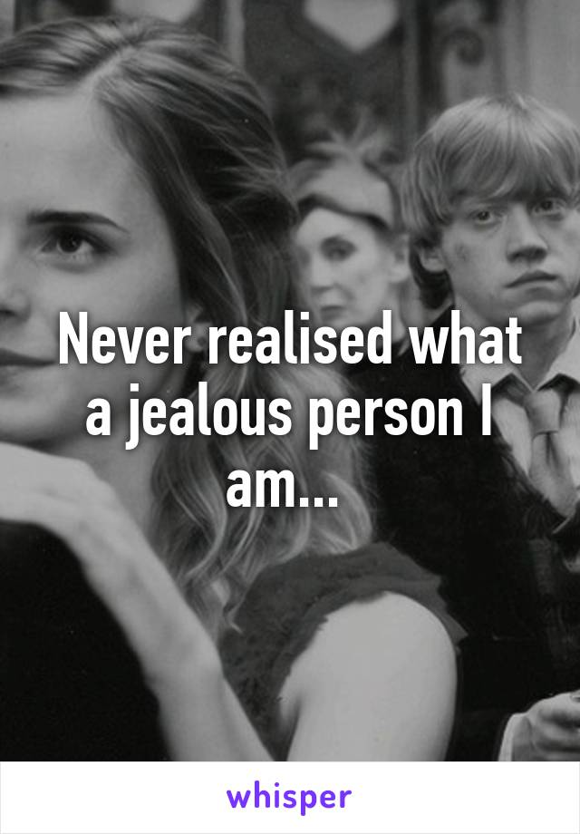Never realised what a jealous person I am...