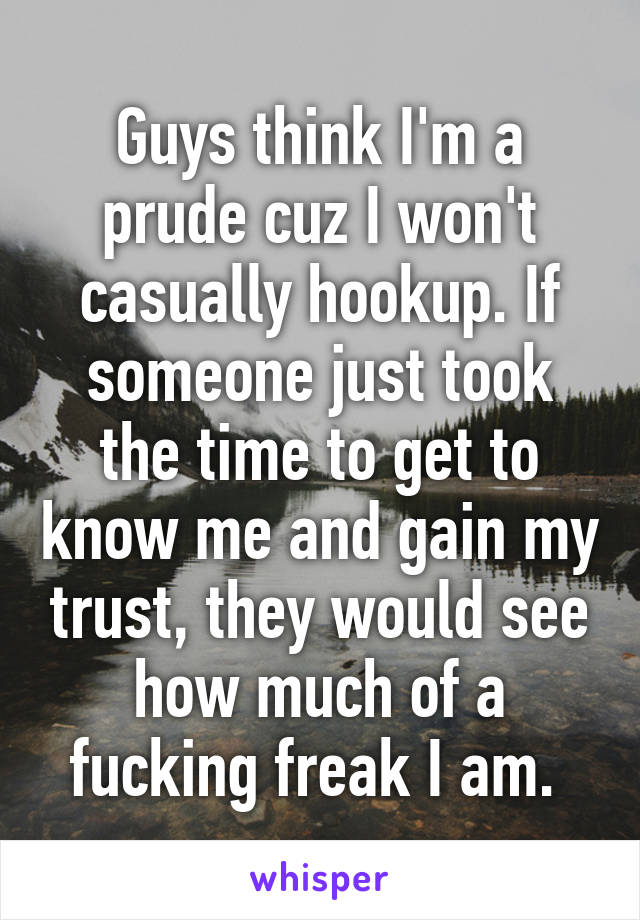 Guys think I'm a prude cuz I won't casually hookup. If someone just took the time to get to know me and gain my trust, they would see how much of a fucking freak I am.