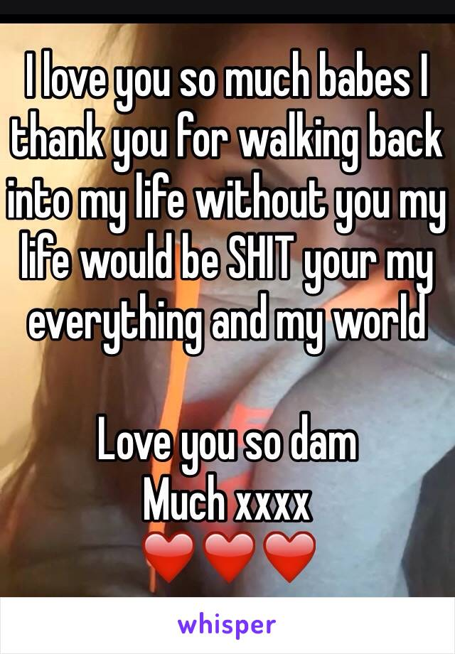 I love you so much babes I thank you for walking back into my life without you my life would be SHIT your my everything and my world   Love you so dam  Much xxxx  ❤️❤️❤️