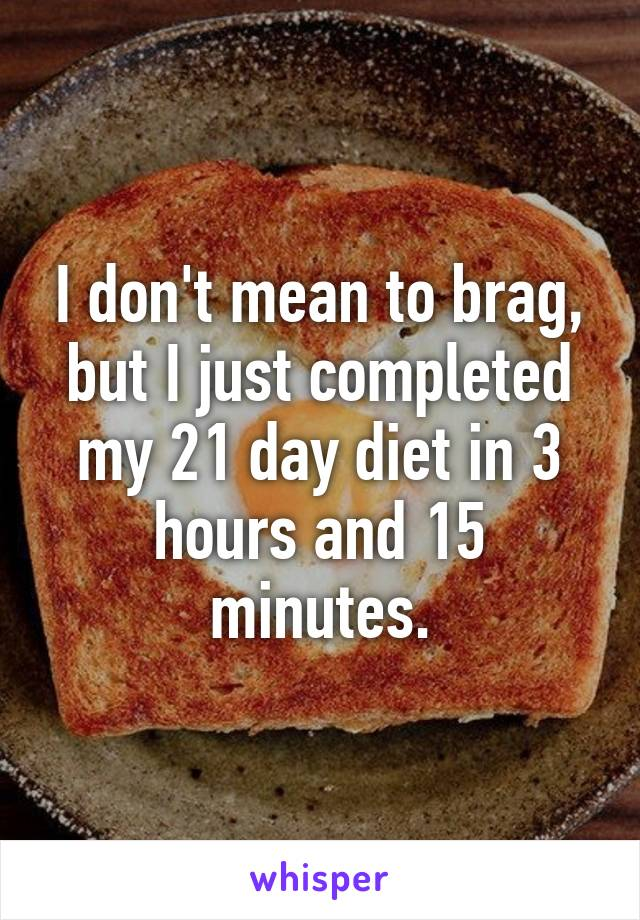 I don't mean to brag, but I just completed my 21 day diet in 3 hours and 15 minutes.