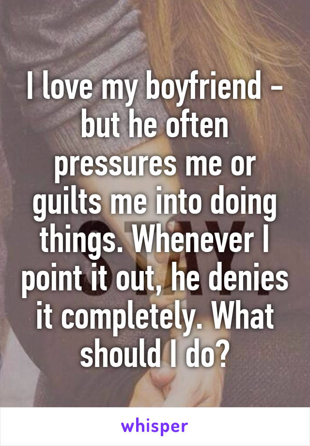 I love my boyfriend - but he often pressures me or guilts me into doing things. Whenever I point it out, he denies it completely. What should I do?