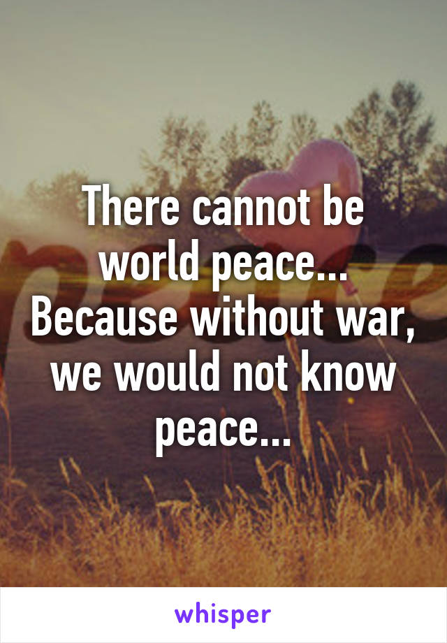 There cannot be world peace... Because without war, we would not know peace...