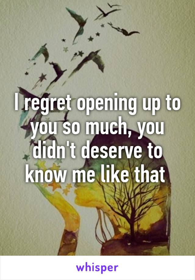 I regret opening up to you so much, you didn't deserve to know me like that