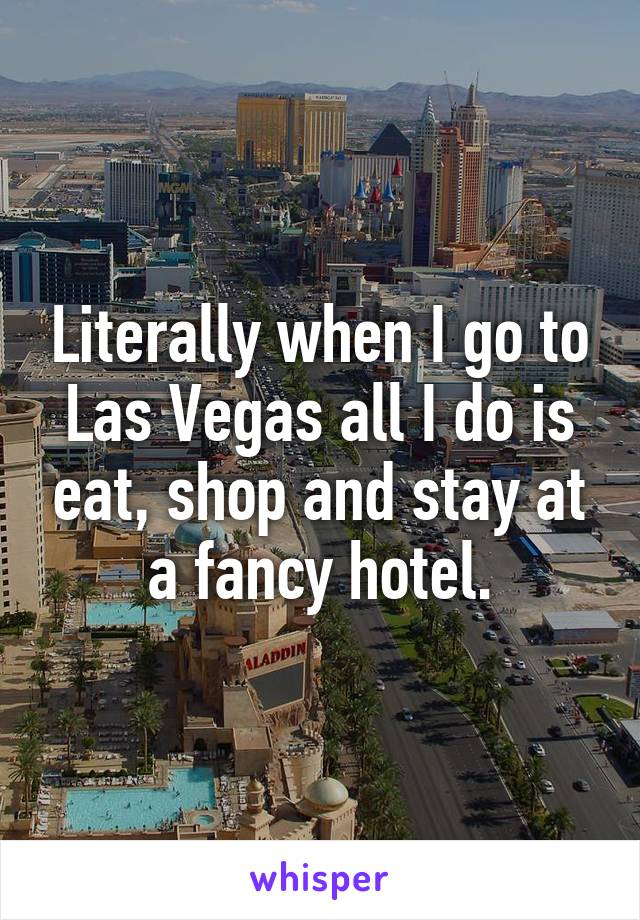 Literally when I go to Las Vegas all I do is eat, shop and stay at a fancy hotel.