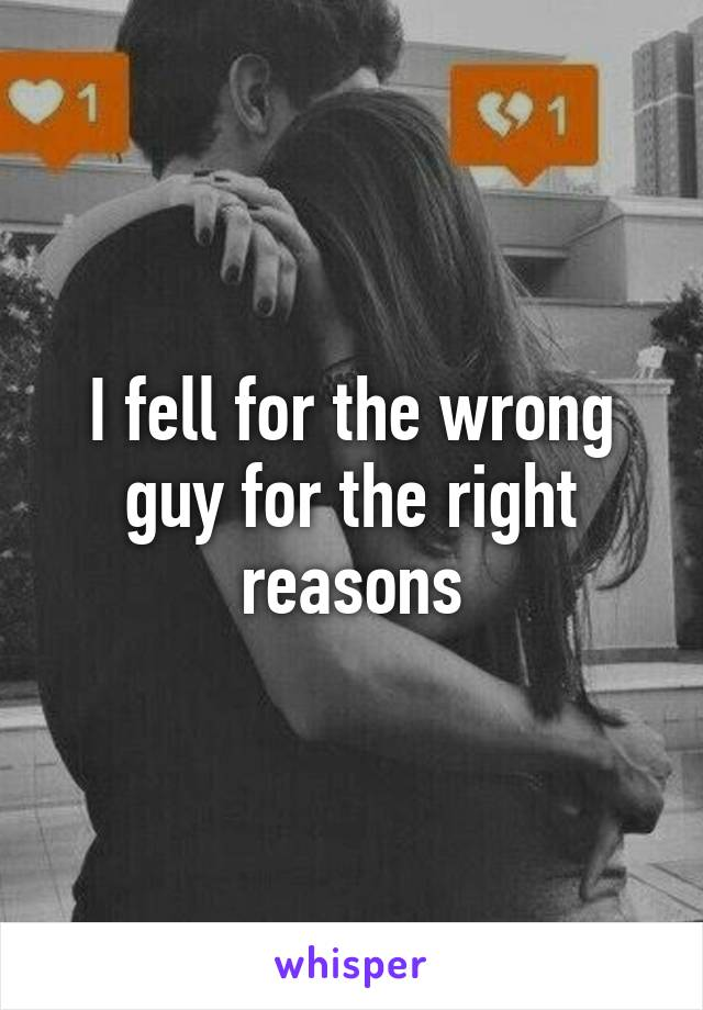 I fell for the wrong guy for the right reasons