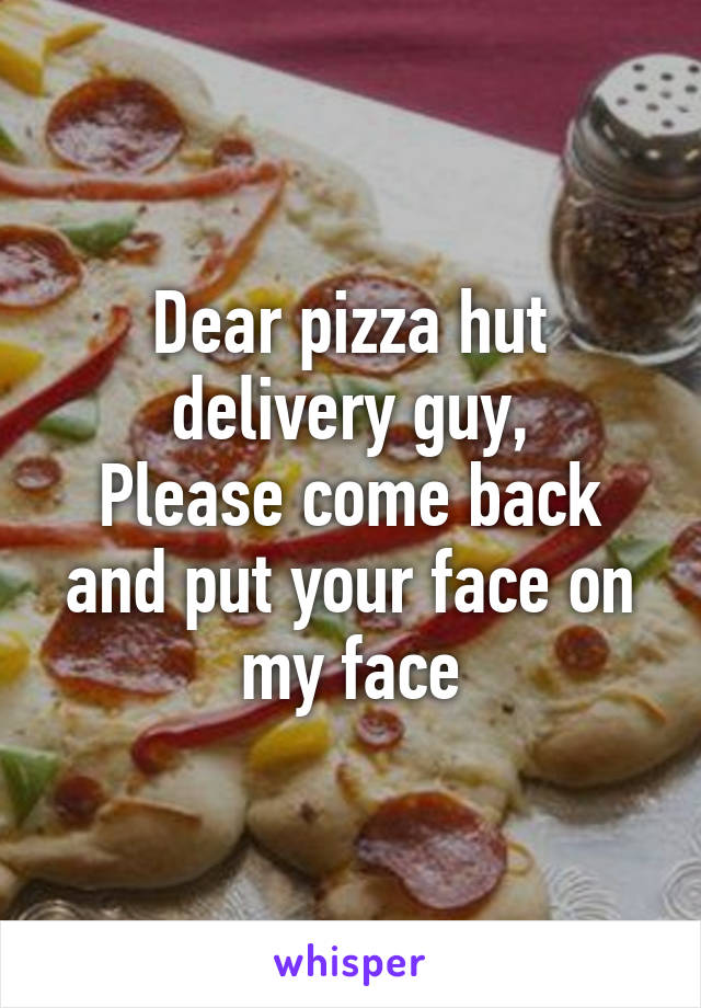 Dear pizza hut delivery guy, Please come back and put your face on my face