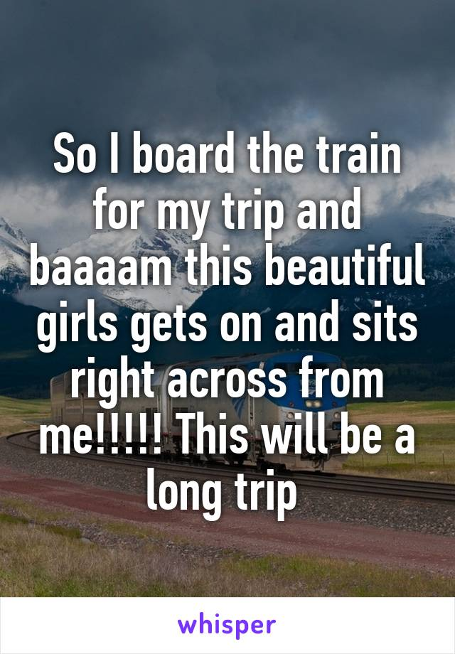 So I board the train for my trip and baaaam this beautiful girls gets on and sits right across from me!!!!! This will be a long trip