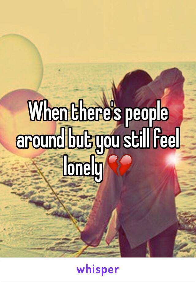 When there's people around but you still feel lonely 💔