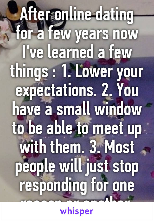 After online dating for a few years now I've learned a few things : 1. Lower your expectations. 2. You have a small window to be able to meet up with them. 3. Most people will just stop responding for one reason or another