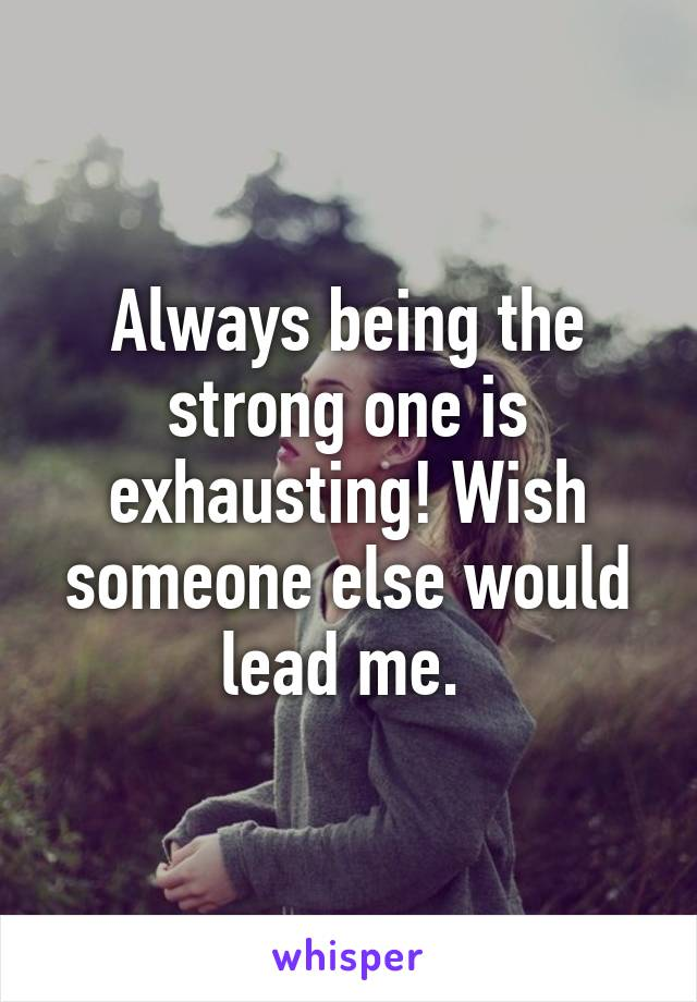 Always being the strong one is exhausting! Wish someone else would lead me.