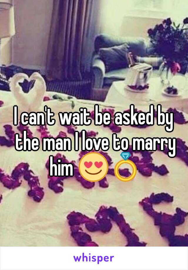 I can't wait be asked by the man I love to marry him 😍💍