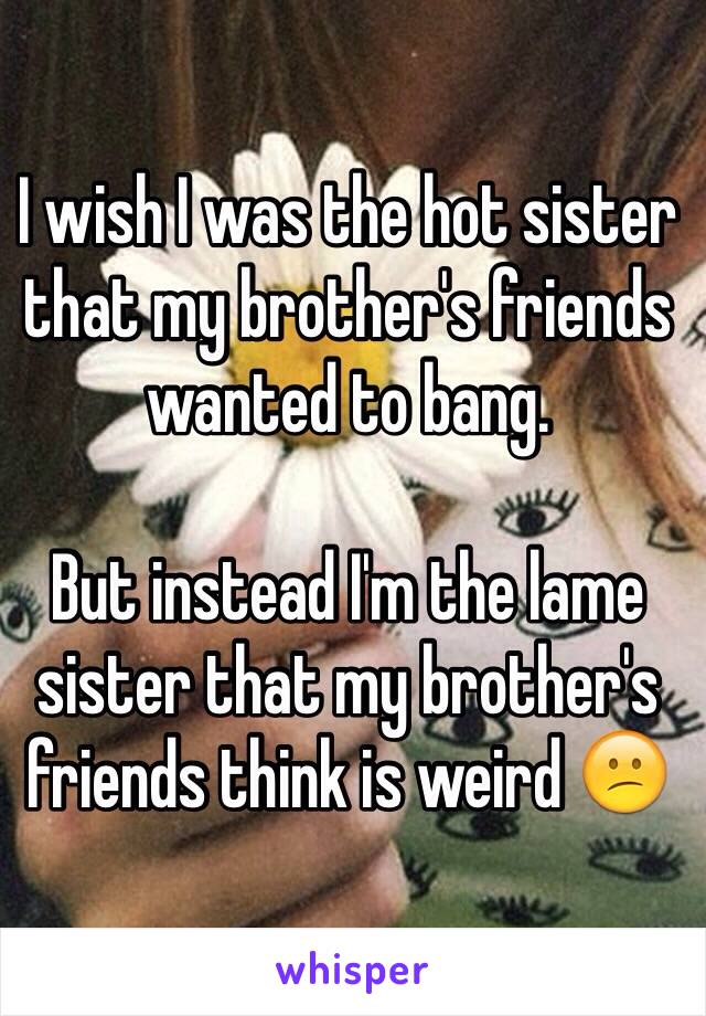 I wish I was the hot sister that my brother's friends wanted to bang.   But instead I'm the lame sister that my brother's friends think is weird 😕