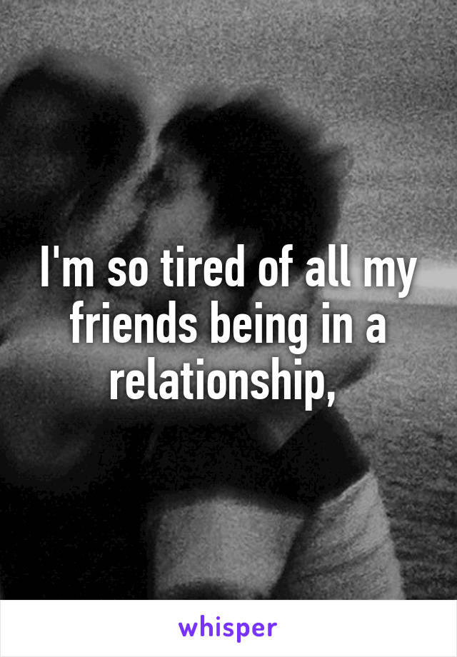 I'm so tired of all my friends being in a relationship,