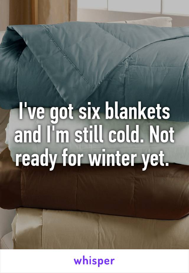 I've got six blankets and I'm still cold. Not ready for winter yet.