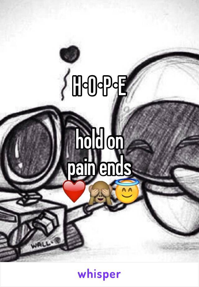 H•O•P•E  hold on pain ends ❤️🙈😇