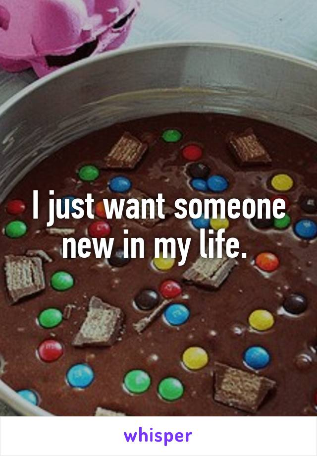 I just want someone new in my life.