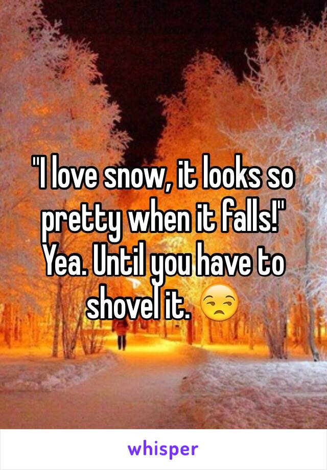 """I love snow, it looks so pretty when it falls!"" Yea. Until you have to shovel it. 😒"