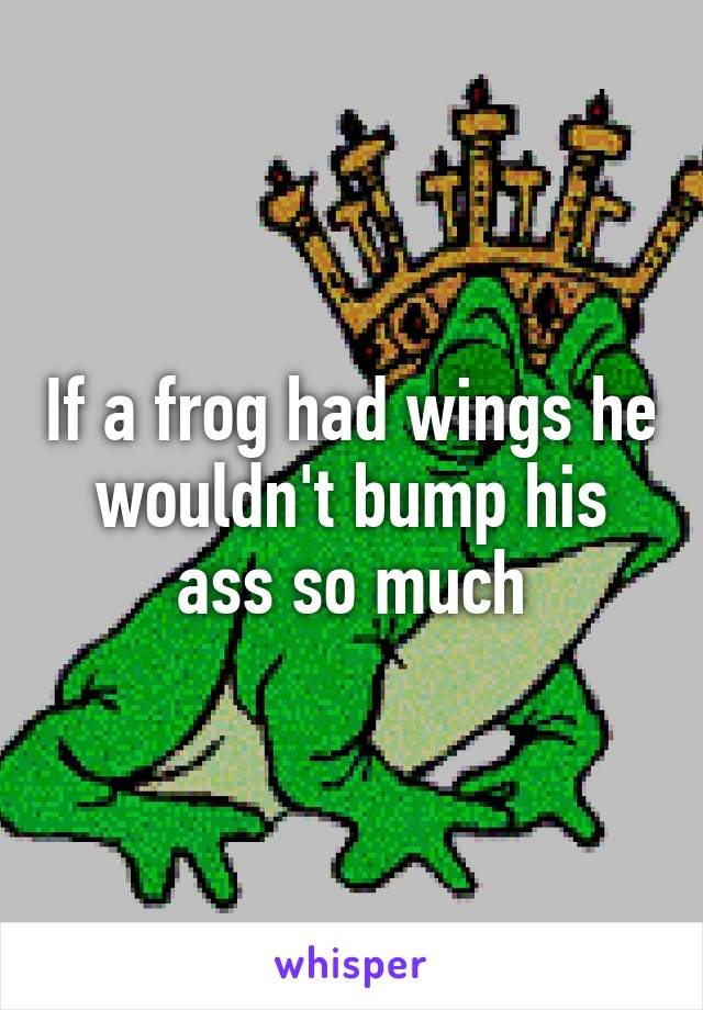 If a frog had wings he wouldn't bump his ass so much