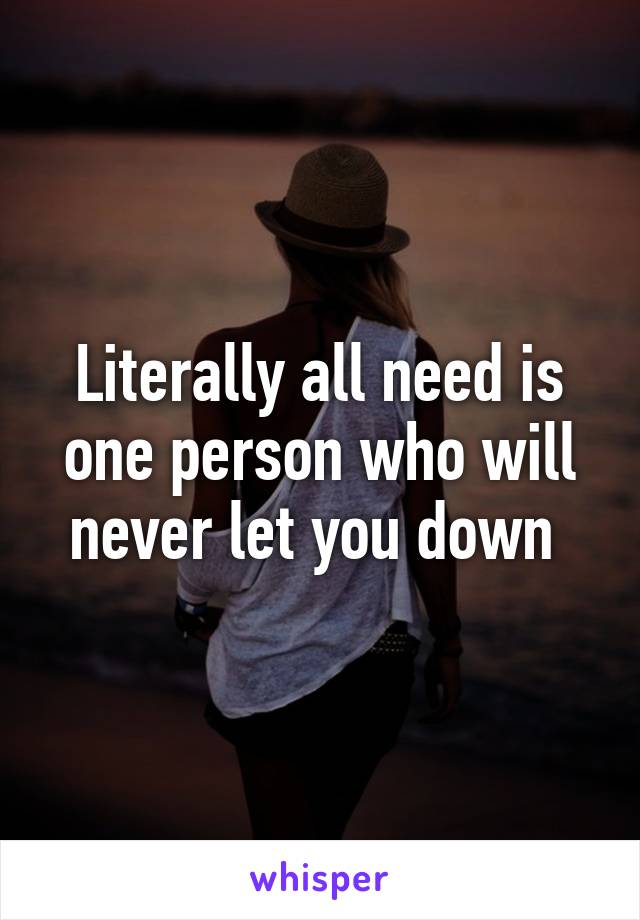 Literally all need is one person who will never let you down