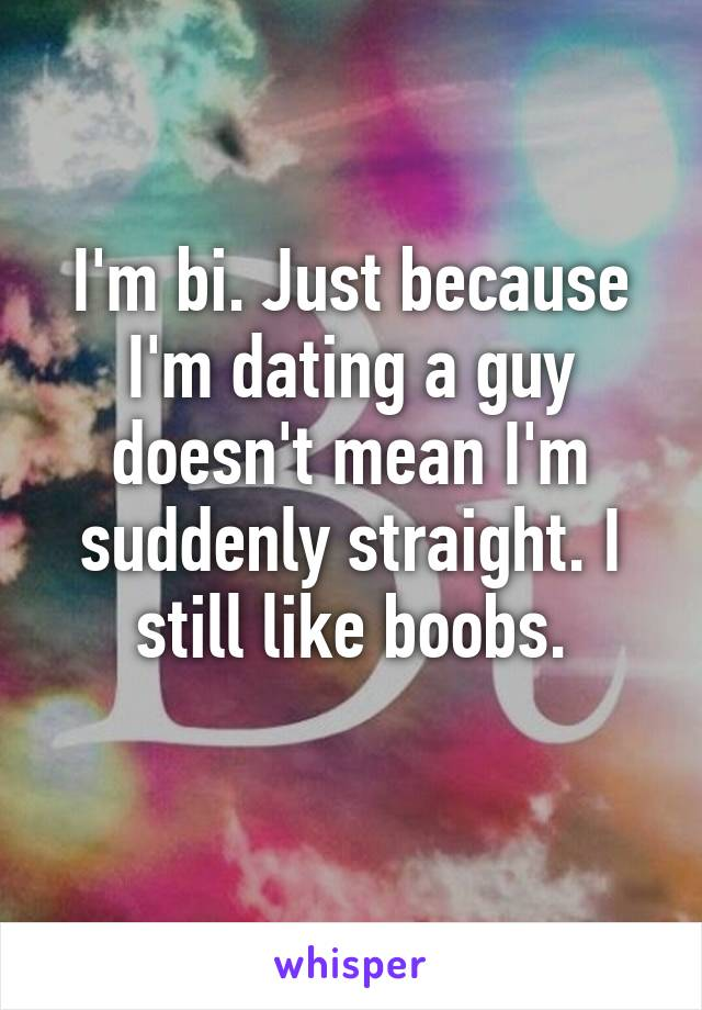 I'm bi. Just because I'm dating a guy doesn't mean I'm suddenly straight. I still like boobs.