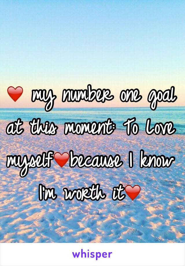 ❤️ my number one goal at this moment: To Love myself❤️because I know I'm worth it❤️