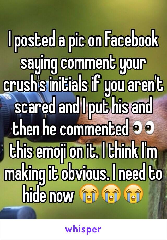 I posted a pic on Facebook saying comment your crush's initials if you aren't scared and I put his and then he commented 👀 this emoji on it. I think I'm making it obvious. I need to hide now 😭😭😭