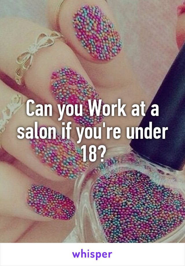 Can you Work at a salon if you're under 18?