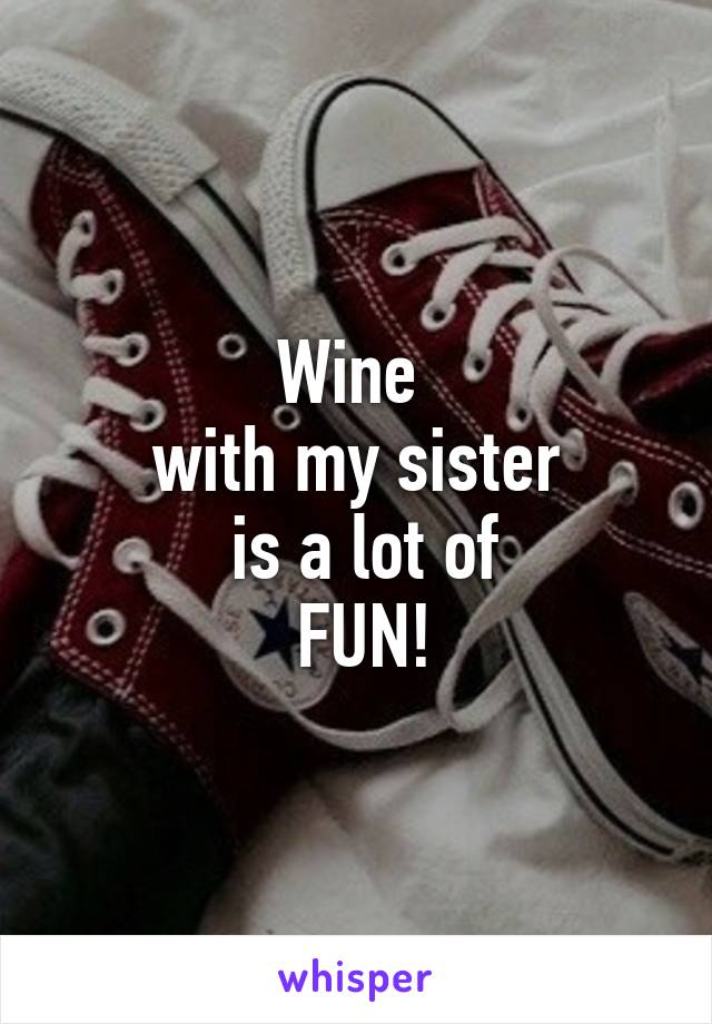 Wine  with my sister  is a lot of  FUN!