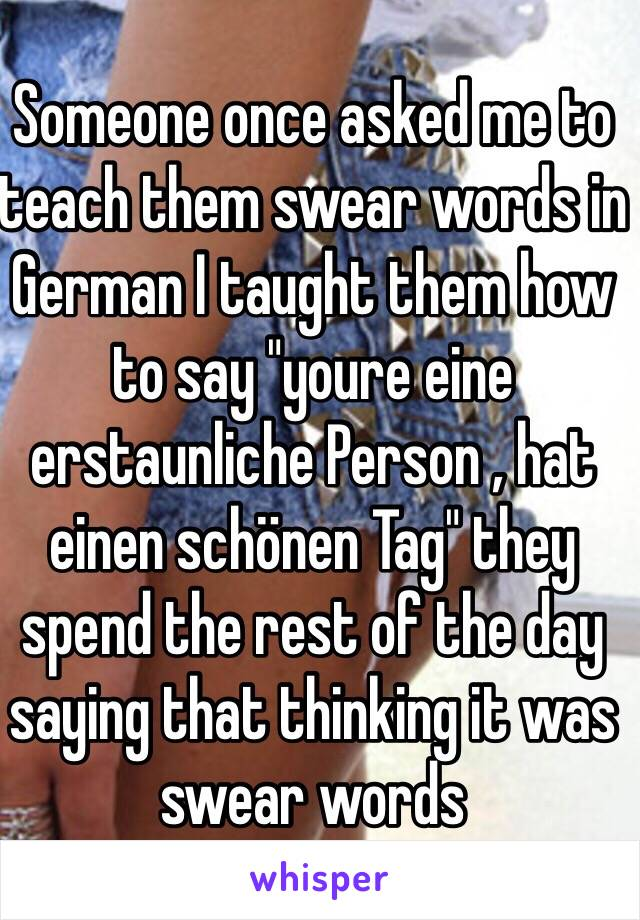 "Someone once asked me to teach them swear words in German I taught them how to say ""youre eine erstaunliche Person , hat einen schönen Tag"" they spend the rest of the day saying that thinking it was swear words"
