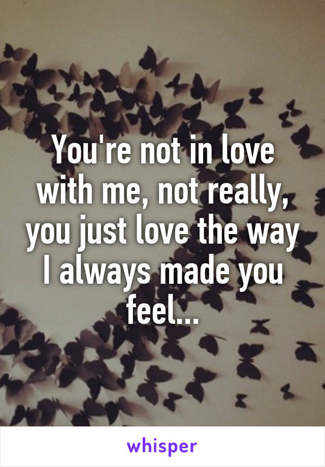 You're not in love with me, not really, you just love the way I always made you feel...