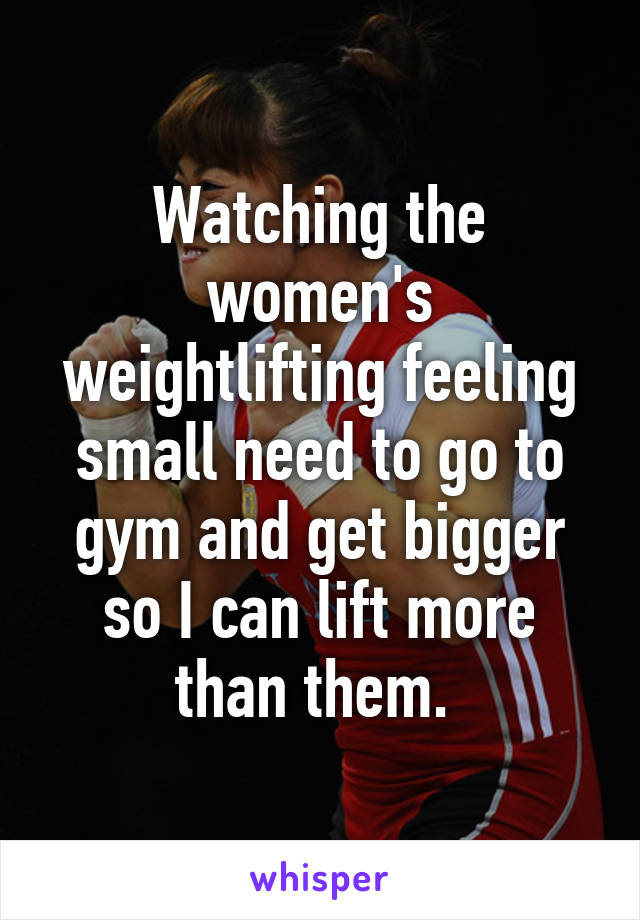 Watching the women's weightlifting feeling small need to go to gym and get bigger so I can lift more than them.