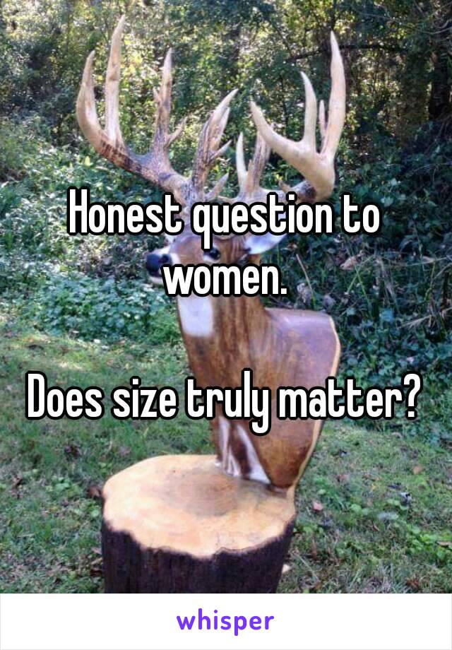 Honest question to women.   Does size truly matter?