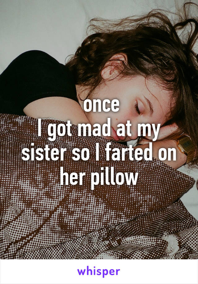 once I got mad at my sister so I farted on her pillow